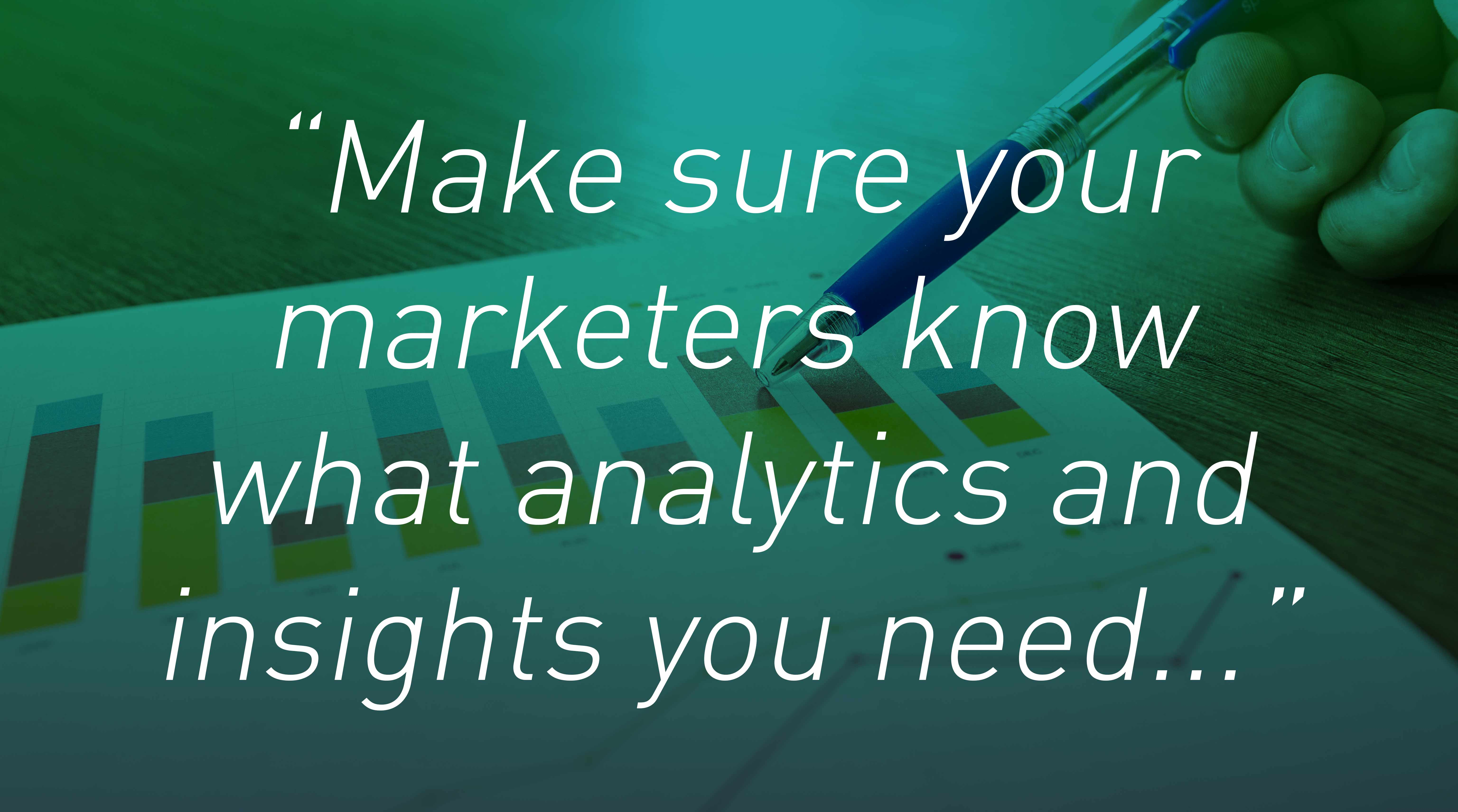Make sure your marketers know what analytics and insights you need...